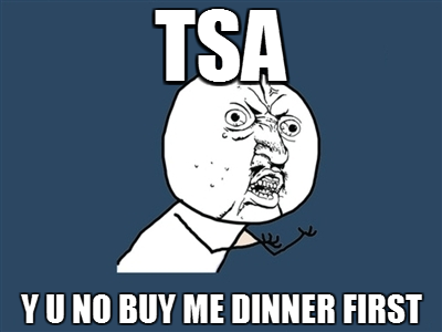 TSA Y U NO BUY ME DINNER FIRST